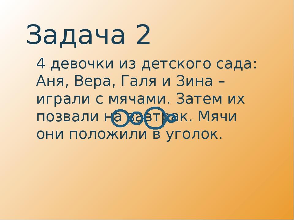 Задача 2 4 девочки из детского сада: Аня, Вера, Галя и Зина – играли с мячам...