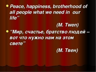 "Peace, happiness, brotherhood of all people what we need in our life"" (M. Tw"