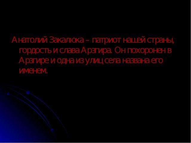 Анатолий Закалюка – патриот нашей страны, гордость и слава Арзгира. Он похоро...