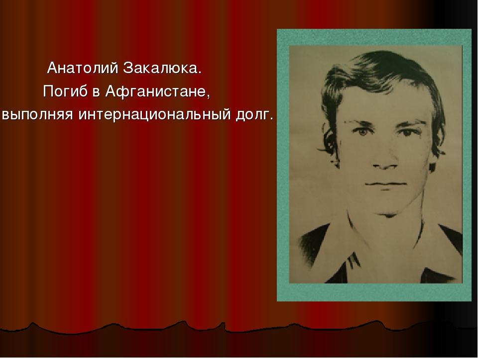 Анатолий Закалюка. Погиб в Афганистане, выполняя интернациональный долг.