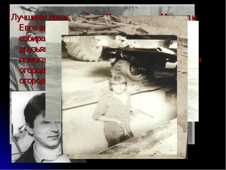 Лучшими друзьями были Константинов Михаил и Евгений Момот- его одноклассники....