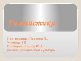 Гимнастика Подготовила: Ларкина П., Ученица 8 Б Проверил: Ершов Ю.А., учитель