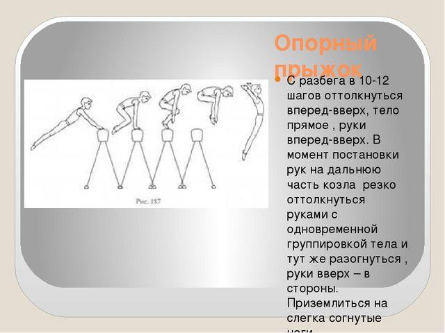 Опорный прыжок С разбега в 10-12 шагов оттолкнуться вперед-вверх, тело прямое...