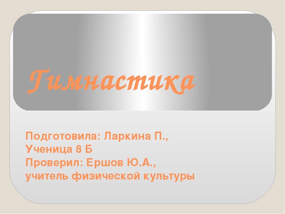 Гимнастика Подготовила: Ларкина П., Ученица 8 Б Проверил: Ершов Ю.А., учитель...