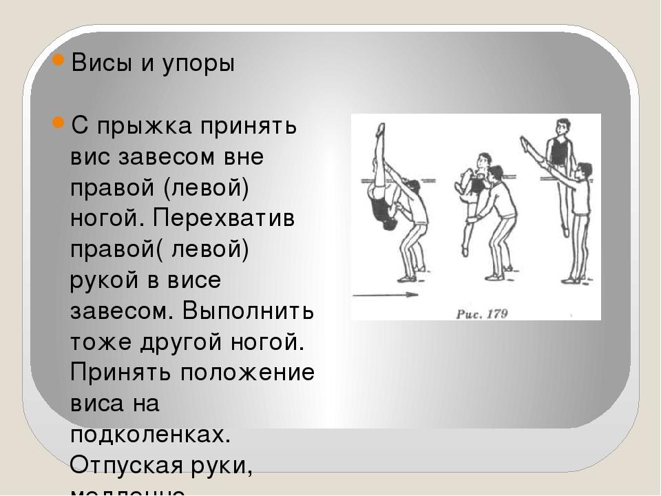 Висы и упоры С прыжка принять вис завесом вне правой (левой) ногой. Перехват...