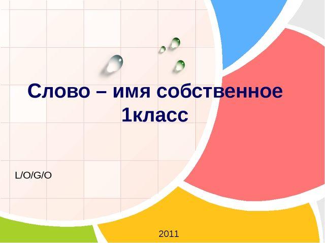 Слово – имя собственное 1класс 2011 L/O/G/O