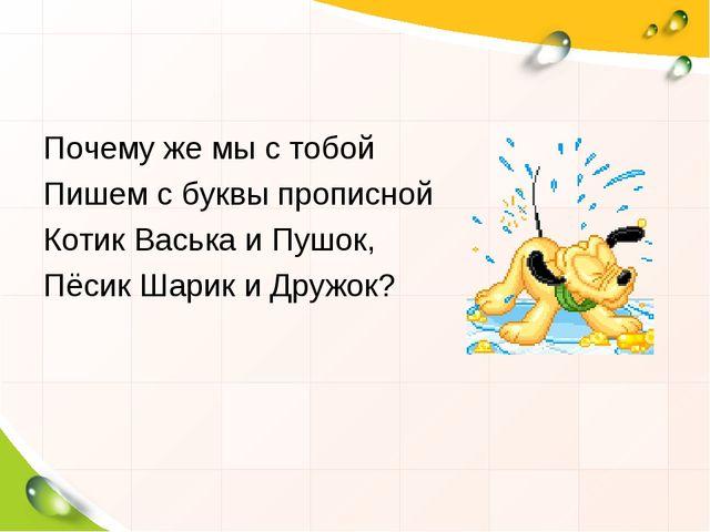 Почему же мы с тобой Пишем с буквы прописной Котик Васька и Пушок, Пёсик Шари...