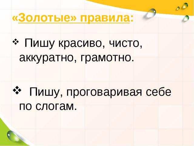 «Золотые» правила: Пишу красиво, чисто, аккуратно, грамотно. Пишу, проговарив...