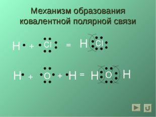 Механизм образования ковалентной полярной связи H CI + = H CI H O H H H = +