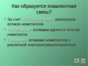 Как образуется ковалентная связь? За счет обобществления электронов атомов не