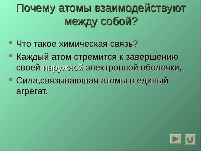 Почему атомы взаимодействуют между собой? Что такое химическая связь? Каждый...