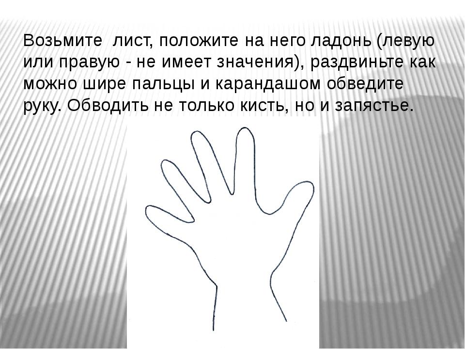Возьмите лист, положите на него ладонь (левую или правую - не имеет значения)...