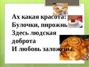 Ах какая красота: Булочки, пирожные Здесь людская доброта И любовь заложены.