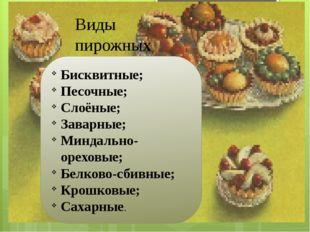 Виды пирожных Бисквитные; Песочные; Слоёные; Заварные; Миндально- ореховые; Б