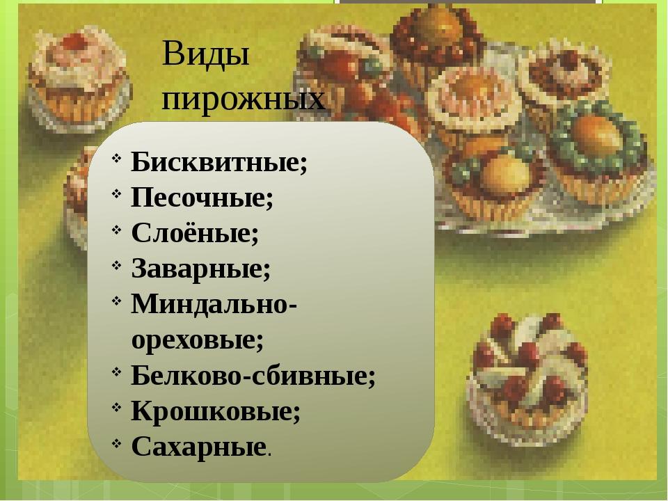 Виды пирожных Бисквитные; Песочные; Слоёные; Заварные; Миндально- ореховые; Б...