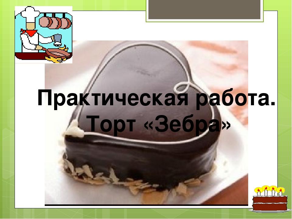 Торт «Зебра» Практическая работа. Торт «Зебра»