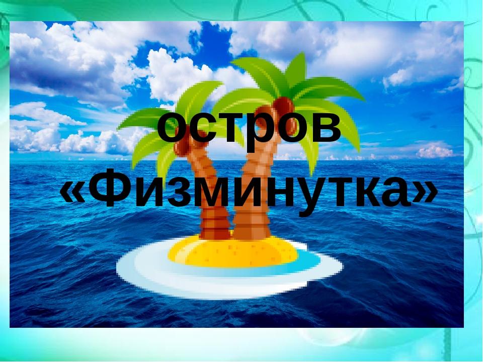 остров «Физминутка»