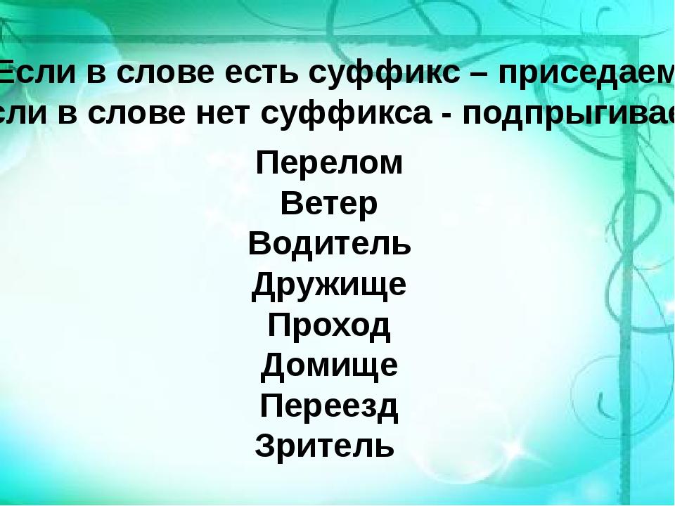 Если в слове есть суффикс – приседаем Если в слове нет суффикса - подпрыгива...