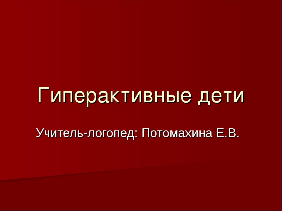 Гиперактивные дети Учитель-логопед: Потомахина Е.В.