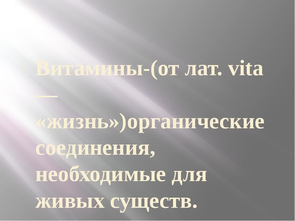 Витамины-(от лат. vita — «жизнь»)органические соединения, необходимые для жи...