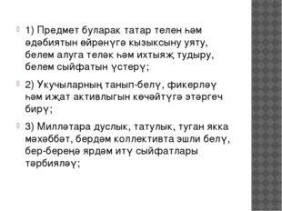 1) Предмет буларак татар телен һәм әдәбиятын өйрәнүгә кызыксыну уяту, белем