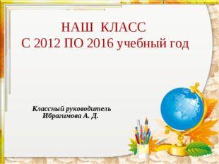НАШ КЛАСС С 2012 ПО 2016 учебный год Классный руководитель Ибрагимова А. Д.