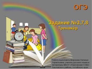 ОГЭ Задание №3,7,8 Тренажёр Работу выполнила Морозова Наталья Терентьевна, уч