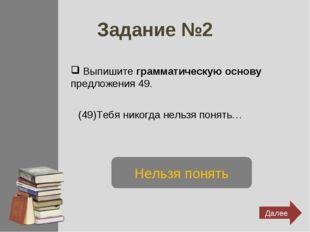 Задание №2 Выпишите грамматическую основу предложения 49. (49)Тебя никогда не