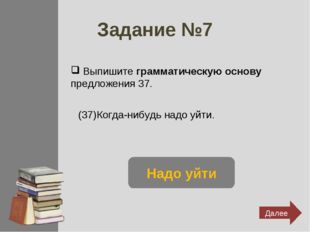 Задание №7 Выпишите грамматическую основу предложения 37. (37)Когда-нибудь на