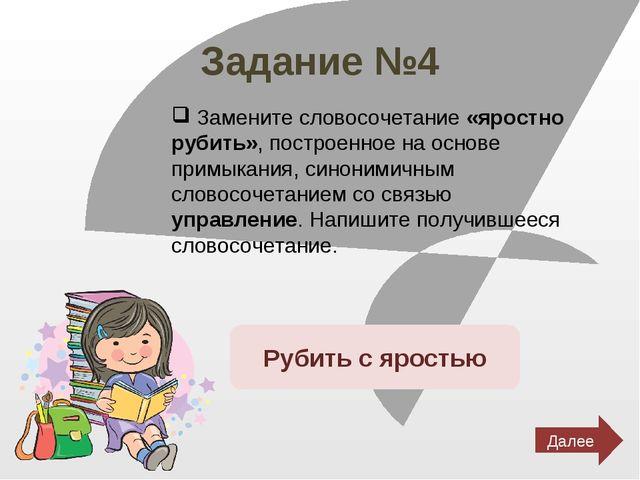 Задание №4 Замените словосочетание «яростно рубить», построенное на основе пр...