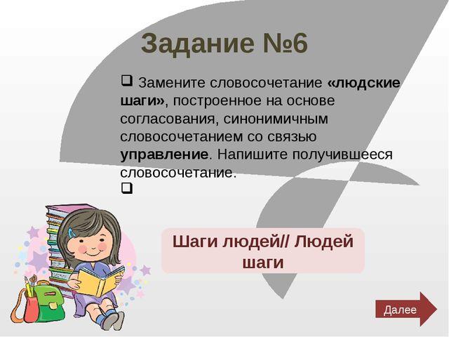 Задание №6 Замените словосочетание «людские шаги», построенное на основе согл...