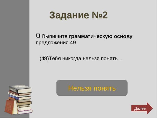 Задание №2 Выпишите грамматическую основу предложения 49. (49)Тебя никогда не...