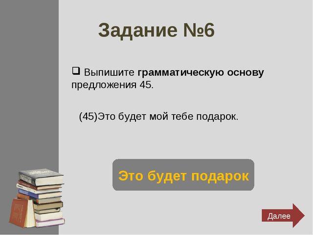 Задание №6 Выпишите грамматическую основу предложения 45. (45)Это будет мой т...