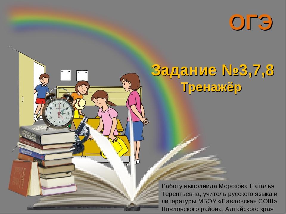 ОГЭ Задание №3,7,8 Тренажёр Работу выполнила Морозова Наталья Терентьевна, уч...
