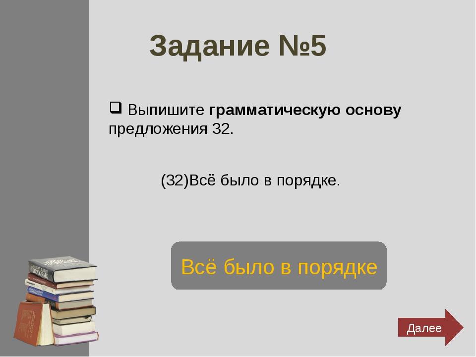 Задание №5 Выпишите грамматическую основу предложения 32. (32)Всё было в поря...