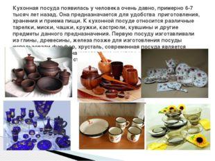 Кухонная посуда появилась у человека очень давно, примерно 6-7 тысяч лет наз