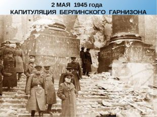 2 МАЯ 1945 года КАПИТУЛЯЦИЯ БЕРЛИНСКОГО ГАРНИЗОНА