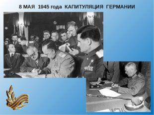 8 МАЯ 1945 года КАПИТУЛЯЦИЯ ГЕРМАНИИ