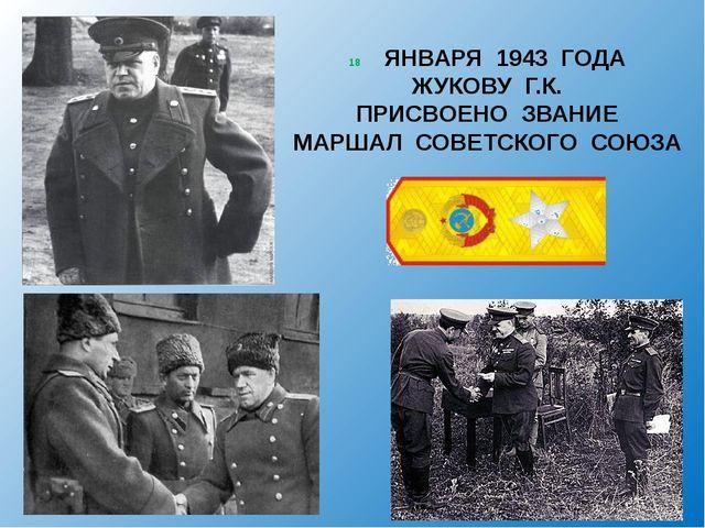 ЯНВАРЯ 1943 ГОДА ЖУКОВУ Г.К. ПРИСВОЕНО ЗВАНИЕ МАРШАЛ СОВЕТСКОГО СОЮЗА