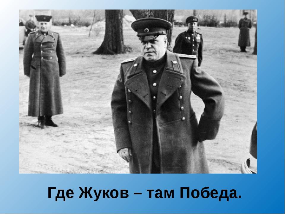 Где Жуков – там Победа.