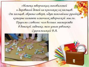 «Истоки творческих способностей и дарований детей на кончиках их пальцев. От