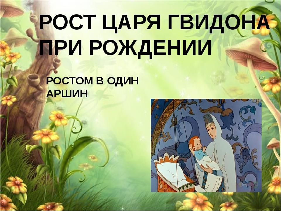 РОСТ ЦАРЯ ГВИДОНА ПРИ РОЖДЕНИИ РОСТОМ В ОДИН АРШИН