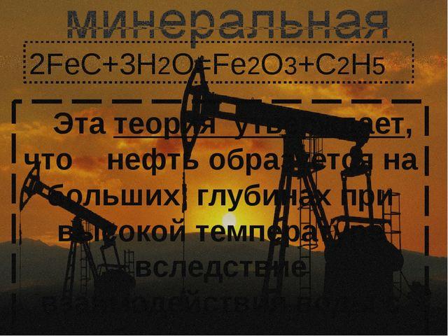 Абиогенная(минеральная)теория говорит, что нефть - это вовсе не продукт распа...