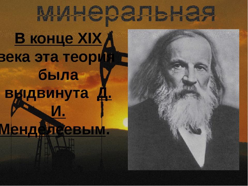 В конце XIX века эта теория была выдвинута Д. И. Менделеевым.