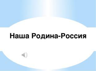 Наша Родина-Россия