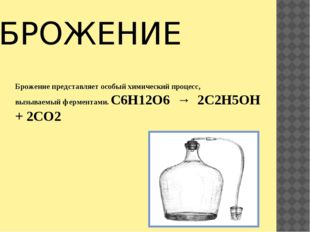 БРОЖЕНИЕ Брожение представляет особый химический процесс, вызываемый фермента