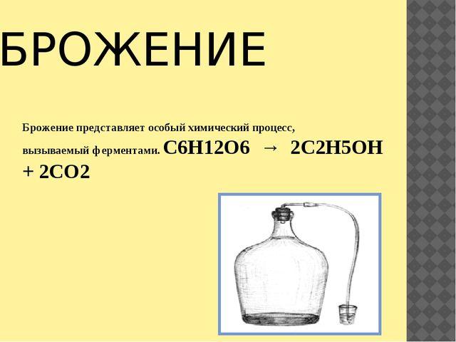 БРОЖЕНИЕ Брожение представляет особый химический процесс, вызываемый фермента...