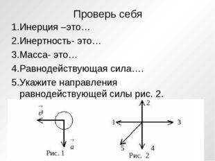 Проверь себя 1.Инерция –это… 2.Инертность- это… 3.Масса- это… 4.Равнодействую