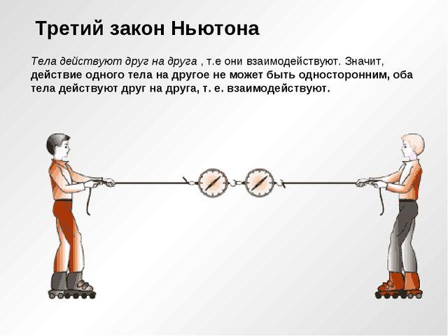 Третий закон Ньютона Тела действуют друг на друга , т.е они взаимодействуют....