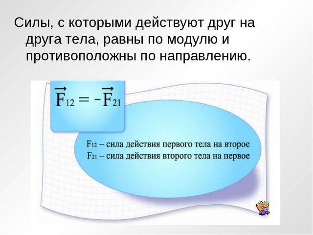 Силы, с которыми действуют друг на друга тела, равны по модулю и противополож...